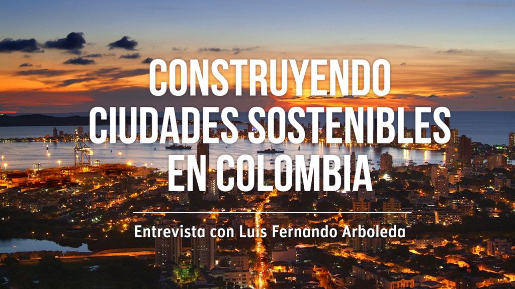 Construyendo ciudades sostenibles en Colombia: Entrevista con Luis Fernando Arboleda