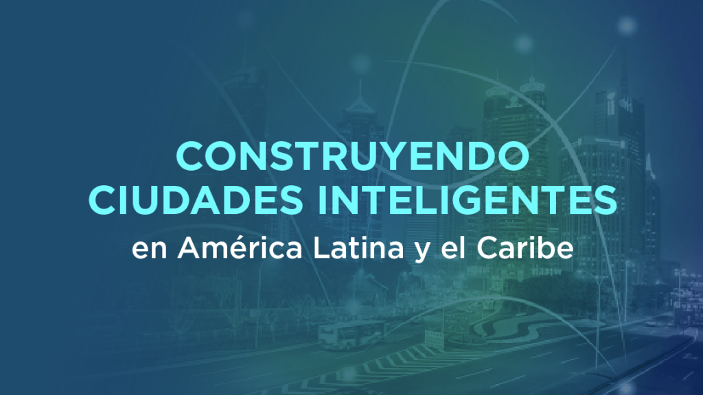 Construyendo ciudades inteligentes en América Latina y el Caribe
