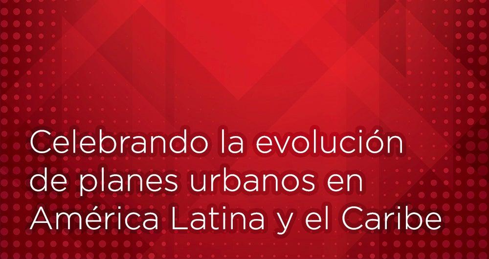 Celebrando la evolución de planes urbanos en América Latina y el Caribe