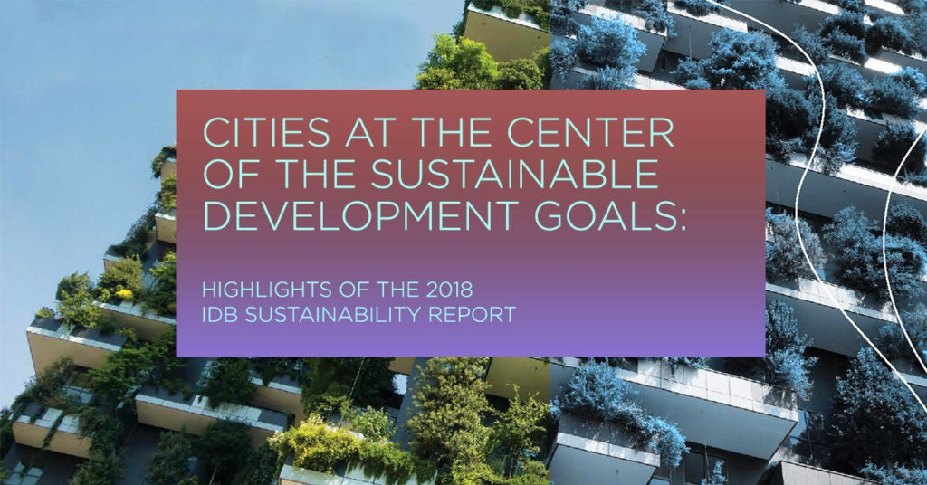 Cities at the Center of the Sustainable Development Goals:  Highlights of the 2018 IDB Sustainability Report
